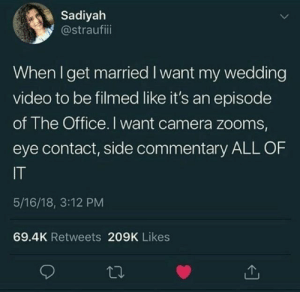 #snarkybride #weddings #bride #brides #weddingday #gettingmarried #weddinginspo #weddingplanning #bride2be #marryme #fiance #imengaged: Sadiyah  @straufiii  When I get married I want my wedding  video to be filmed like it's an episode  of The Office. I want camera zooms,  eye contact, side commentary ALL OF  IT  5/16/18, 3:12 PM  69.4K Retweets 209K Likes #snarkybride #weddings #bride #brides #weddingday #gettingmarried #weddinginspo #weddingplanning #bride2be #marryme #fiance #imengaged