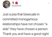 "Dank, Relationships, and Thank You: @sadkxit  Just a psa that bisexuals in  committed monogamous  relationships have not chosen""a  side"" they have chosen a person.  Thank you and have a good night"