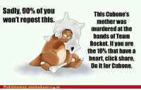 memebase: Sadly, 90% of you  won't repost this.  Pokémemesa memebase c Em  This Cubone's  mother was  murdered at the  hands of Team  Rocket. If you are  the 10% that have a  heart, click share.  Do it for Cubone.