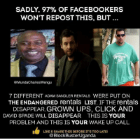 spade: SADLY, 97% OF FACE BOOKERS  WON'T REPOST THIS, BUT  MundaCharlesWengu  7 DIFFERENT ADAM SANDLER RENTALS  WERE PUT ON  THE ENDANGERED rentals LIST. IF THE rentals  DISAPPEAR GROWN UPS, CLICK AND  DAVID SPADE WILL DISAPPEAR  THIS IS YOUR  PROBLEM AND THIS IS YOUR WAKE UP CALL.  L LIKE & SHARE THIS BEFORE IT'S TOO LATE!  @BlockBusterUganda