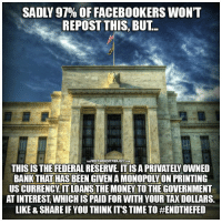 Facebook, Memes, and Money: SADLY 97% OF FACEBOOKERS WONT  REPOST THIS, BUT..  THEFREETHOUCHTPROJECT.COM/  THIS IS THE FEDERAL RESERVE IT IS A PRIVATELY OWNED  BANK THAT HAS BEEN GIVEN A MONOPOLY ON PRINTING  US CURRENCY IT LOANS THE MONEY TO THE GOVERNMENT  AT INTEREST WHICH IS PAID FOR WITH YOUR TAX DOLLARS  LIKE & SHARE IF YOU THINK IT'S TIME TO Don't scroll past this!!   Time to End the Fed  Join Us: The Free Thought Project
