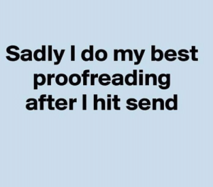 #jussayin: Sadly I do my best  proofreading  after l hit send #jussayin