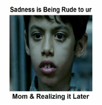 Sadness is Being Rude to ur  Mom & Realizing it Later