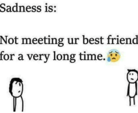 http://quotepix.com/id/11370: Sadness is:  Not meeting ur best friend  for a very long time. http://quotepix.com/id/11370
