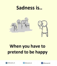 pretend to be happy: Sadness is..  When you have to  pretend to be happy  sarcastic us  f @Sarcasmlol  @Sarcastic Us