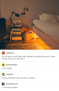 nimbus: sadpigeon2  idk why there is a soft golden light emitting from under this bed but it makes  me feel warm so I'm okay with it  kushandwizdom  This is perfect  the nimbus  Having a hell portal under your bed is soothing  melaninmedicine  A two times of peoples