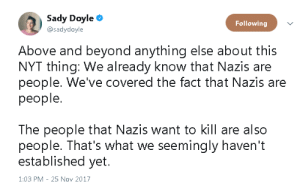 Nyt: Sady Doyle  @sadydoyle  Following  Above and beyond anything else about this  NYT thing: We already know that Nazis are  people. We've covered the fact that Nazis are  people.  The people that Nazis want to kill are also  people. That's what we seemingly haven't  established yet.  1:03 PM - 25 Nov 2017