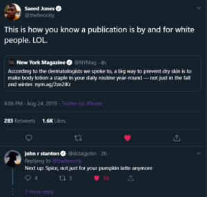 blacktwittercomedy:  Black Twitter: Saeed Jones  @theferocity  This is how you know a publication is by and for white  people. LOL.  M New York Magazine O @NYMag . 4h  According to the dermatologists we spoke to, a big way to prevent dry skin is to  make body lotion a staple in your daily routine year-round – not just in the fall  and winter. nym.ag/2ze2IKr  4:06 PM · Aug 24, 2019 · Twitter for iPhone  1.6K Likes  283 Retweets  john r stanton O @dcbigjohn · 2h  Replying to @theferocity  Next up: Spice, not just for your pumpkin latte anymore  27 3  58  1 more reply blacktwittercomedy:  Black Twitter