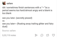 "Dank, Period, and Angry: safare  idk I sometimes finish sentences with a ""n bc a  period seems too hard/almost angry and a blank is  too blank  see you later. (secretly pissed)  VS  see you later (floating away trailing glitter and fairy  dust)  Source: safare  3,23,110 notes"