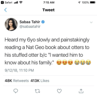 "Aww ❤️ one of my favorites from this year: Safari .ll  7:15 AM  100%  Tweet  Sabaa Tahir  @sabaatahir  Heard my 6yo slowly and painstakingly  reading a Nat Geo book about otters to  his stuffed otter b/c ""l wanted him to  know about his family.""  9/12/18, 11:10 PM  48K Retweets 413K Likes Aww ❤️ one of my favorites from this year"