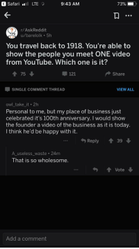 youtube.com, Business, and Happy: Safari LTE  9:43 AM  r/AskReddit  u/barelolk 5h  You travel back to 1918. You're able to  show the people you meet ONE video  from YouTube, Which one is it?  75  121  Share  SINGLE COMMENT THREAD  VIEW ALL  owl take it 2h  Personal to me, but my place of business just  celebrated it's 100th anniversary. I would show  the founder a video of the business as it is today  Ithink he'd be happy with it  Reply ↑39  A useless waste 24m  Ihat iS SO wholesome  Vote  990  Add a comment <p>Wholesome guy on askreddit</p>