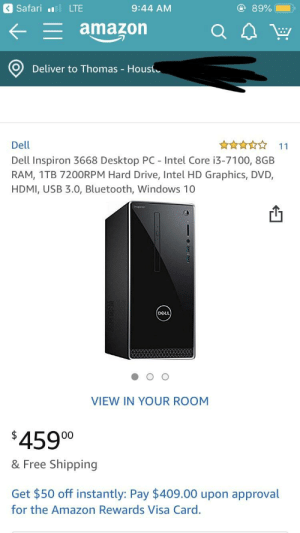Amazon, Bluetooth, and Dell: Safari LTE  L amazon  9:44 AM  89%(-),  Q4w  O) Deliver to Thomas Housi  Dell  Dell Inspiron 3668 Desktop PC - Intel Core i3-7100, 8GB  RAM, 1TB 7200RPM Hard Drive, Intel HD Graphics, DVD,  HDMI, USB 3.0, Bluetooth, Windows 10  VIEW IN YOUR ROOM  4590  & Free Shipping  Get $50 off instantly: Pay $409.00 upon approval  for the Amazon Rewards Visa Card. Opinions on what upgrades I should do ?