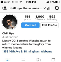 Safari oooo 7:26 PM  GI 47%  t chill nye the science  V  rlil  155  1,000  592  posts followers following  Contact  Edit Profile  Chill Nye  Just For Fun  Mostly OC. I created #lynchdaquan to  return meme culture to the glory from  whence it came  1158 16th Ave S, Birmingham, Alabama When I started this page on December 12, 2016, I never imagined I would reach 1000 followers. Thank you all so much. Every single one of you. I will be doing a Q&A Tomorrow at 8pm Eastern time (7 Central, 6 Mountain West, 5 Pacific) So tune the fuck in! . . . . . . . . . . . chill nye chillnye billnye science memes dankmemes meme dank triggered offensive cancer autism aids hiv death maymays fuck lynchdaquan