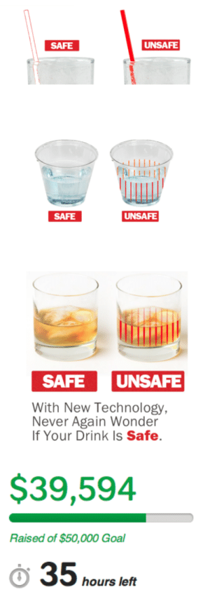 Drugs, Target, and Tumblr: SAFE  UNSAFE  SAFE  UNSAFE  SAFEUNSAFE  With New Technology  Never Again Wonder  If Your Drink Is Safe.   $39,594  Raised of $50,000 Goal  hours left lets-bandage-it-up:  freakshow1313:  noitemsfoxonlyfinaldestination:  thatsonofamitch:  enenkay:  zipperaward:  Hi guys! I wanted to inform you about this great thing that is happening! These smart fellows have devised a way to create cups, straws, mixers, etc that can detect common date rape drugs. This is an amazing idea and it needs funding! The campaign ends in 35 hours and they are a little short on funding. Please, signal boost this or even give a dollar if you can, it's a great cause and something that will really change the world! gogogo!  Only 28 hours left! Check this out and spread the word!  donate or signal boost, they still have about a fifth to go!    IF YOUDONT REBLOG YOU SUCK  Hey! This is pretty awesome, so I thought I'd share here. Even if you can't donate, signal boosting the fuck out of this is important! Patricia.