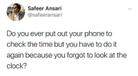 Clock, Do It Again, and Phone: Safeer Ansari  @safeeransari  Do you ever put out your phone to  check the time but you have to do it  again because you forgot to look at the  clock? Me irl