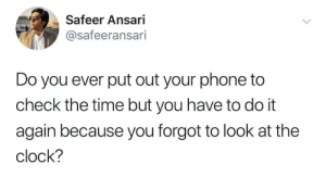 Clock, Dank, and Do It Again: Safeer Ansari  @safeeransari  Do you ever put out your phone to  check the time but you have to do it  again because you forgot to look at the  clock? Me irl by AnasKhurshid MORE MEMES