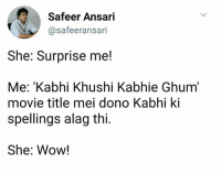 Google, Memes, and Wow: Safeer Ansari  @safeeransari  She: Surprise me!  Me: 'Kabhi Khushi Kabhie Ghum  movie title mei dono Kabhi ki  spellings alag thi  She: Wow! I guess Google would be the first thing you do after reading this? :P