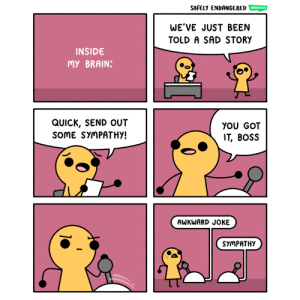 Memes, Awkward, and Brain: SAFELY ENDANCERED WETOO  WE'VE JUST BEEN  TOLD A SAD STORY  INSIDE  MY BRAIN:  QUICK, SEND OUT  SOME SYMPATHY!  YOU GOT  IT, BOSS  AWKWARD JOKE  SYMPATHY Inside my brain (http://safelyendangered.com/webtoon)