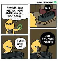 Memes, Death, and Webcomics: SAFELY ENDANGERED  AWAKEN, LORD  IMHOTEP, FROM  DEATH YOU WIlL  RISE AGAIN  URGH  JUST  FIVE MORE  DECADES  I SAID  WAKE  UP The mummy comics webcomics safelyendangered