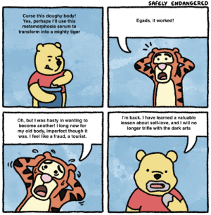 Oof, Pooh learns a valuable lesson: SAFELY ENDANGERED  Curse this doughy body!  Yes, perhaps l'll use this  metamorphosis serum to  transform into a mighty tiger  Egads, it worked!  Oh, but I was hasty in wanting to  become another! I long now for  my old body, imperfect though it  was. I feel like a fraud, a tourist.  I'm back. I have learned a valuable  lesson about self-love, and I will no  longer trifle with the dark arts Oof, Pooh learns a valuable lesson