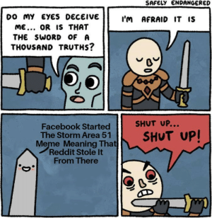 Behold the truth: SAFELY ENDANGERED  Do MY EYES DECEIVE  I'm AFRAID IT IS  ME... OR IS THAT  THE SWORD OF A  THOUSAND TRUTHS?  SHUT UP...  Facebook Started  The Storm Area 51  Meme Meaning That  Reddit Stole It  From There  SHUT UP! Behold the truth