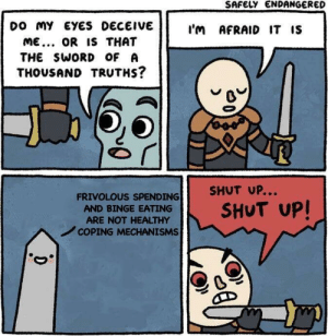 meirl: SAFELY ENDANGERED  DO my EYES DECEIVE  I'm AFRAID IT IS  ME.. OR IS THAT  THE SWORD OF A  THOUSAND TRUTHS?  SHUT UP...  FRIVOLOUS SPENDING  SHUT UP!  AND BINGE EATING  ARE NOT HEALTHY  COPING MECHANISMS  D meirl