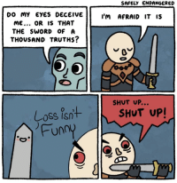 "<p>Simple yet adaptable. Invest? via /r/MemeEconomy <a href=""https://ift.tt/2JQXjzZ"">https://ift.tt/2JQXjzZ</a></p>: SAFELY ENDANGERED  DO MY EYES DECEIVE  ME... OR IS THAT  THE SWORD OF A  THOUSAND TRUTHS?  I'M AFRAID IT IS  SHUT UP..  Loss isnt  Funn  SHUT UP! <p>Simple yet adaptable. Invest? via /r/MemeEconomy <a href=""https://ift.tt/2JQXjzZ"">https://ift.tt/2JQXjzZ</a></p>"