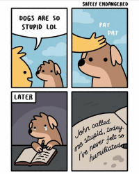 Dogs, Lol, and Memes: SAFELY ENDANGERED  DOGS ARE S0  STUPID LOL  PAT  PAT  LATER (artist: @safely_endangered) i feel uncomfortable that this comic assumes people say lol smh