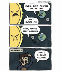 Dude, Memes, and Eclipse: SAFELY ENDANGERED  DUDE, aUIT MELTING  my ICe CAPS  DON'T  BLAME ME  GUYS, PLEASE  STOP ARGUING  MEANWHILE  NEAT!  A SOLAR  ECLIPSE! Appropriate day to share this old comic 😀🌚🌞 solareclipse comics safelyendangered webcomics