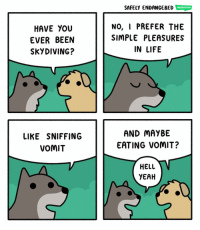 Life, Memes, and Yeah: SAFELY ENDANGERED  HAVE YOU  EVER BEEN  SKYDIVING?  NO, I PREFER THE  SIMPLE PLEASURES  IN LIFE  LIKE SNIFFING  VOMIT  AND MAYBE  EATING VOMIT?  HELL  YEAH 🐶🐶🐶