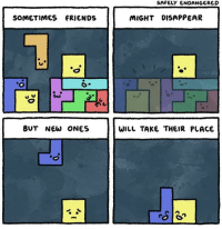 Friends, Tetris, and Wholesome: SAFELY ENDANGERED  SOMETIMES FRIENDS  MIGHT DISAPPEAR  BUT NEW ONES  WILL TAKE THEIR PLACE <p>Wholesome Tetris.</p>