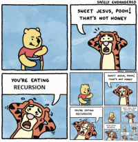 Jesus, What Is, and Honey: SAFELY ENDANGERED  sweET JeSus, PooHI  THAT'S NOT HONEY  SAFELY ENDANGERED  SWEET JeSuS, POOH  THAT's NOT HONEY  YOU'RE EATING  RECURSION  YOU'RE EATING  RECURSION  RECURSION <p>What is Pooh eating again ? (xpost r/programmerhumor)</p>