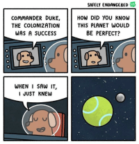 "Saw, Duke, and Http: SAFELY ENDANGERED  WE8  COMMANDER DUKE,  THE COLONIZATION  WAS A SUCCESS  HOW DID YOU KNOW  THIS PLANET WOULD  BE PERFECT?  WHEN I SAW IT,  I JUST KNEw <p>Planet Bork via /r/wholesomememes <a href=""http://ift.tt/2ANqafQ"">http://ift.tt/2ANqafQ</a></p>"