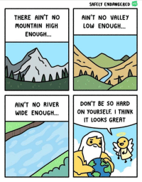 """Facebook, facebook.com, and m.facebook: SAFELY ENDANGERED  WEB  THERE AIN'T NO  MOUNTAIN HIGH  ENOUGH...  AIN'T NO VALLEY  LOW ENOUGH...  AIN'T NO RIVER  WIDE ENOUGH...  DON'T BE SO HARD  ON YOURSELF I THINK  IT LOOKS GREAT <p>Don't be so hard on yourself!</p>  Artist: <a href=""""https://m.facebook.com/safelyendangered/"""">https://m.facebook.com/safelyendangered/</a>"""
