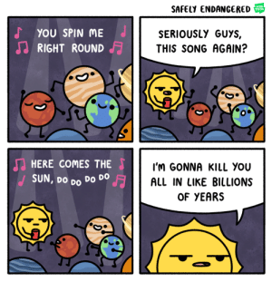 Omg, Tumblr, and Blog: SAFELY ENDANGERED  WEB  TOON  YOU SPIN ME  RIGHT ROUND  SERIOUSLY GUYS,  THIS SONG AGAIN?  HERE COMES THE  SUN, Do Do Do DO  I'M GONNA KILL YoU  ALL IN LIKE BILLIONS  OF YEARS omg-images:Interplanetary Disco!