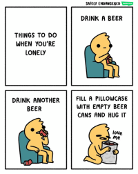 Beer, Love, and Memes: SAFELY ENDANGERED WEBTOON  DRINK A BEER  THINGS TO DO  WHEN YOU'RE  LONELY  DRINK ANOTHER  BEER  FILL A PILLOWCASE  WITH EMPTY BEER  CANS AND HUG I1  love