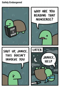 Memes, Shut Up, and Help: Safely Endangered  WHY ARE YOU  READING THAT  NONSENSE?  i'l  HoW  NINJA  SHUT up, JANICE. LATER  THIS DOESN'T  INVOLVE YOU  JANICE,  HELP