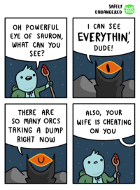 Cheating, Dude, and Memes: SAFELY  WEB  ENDANGERED  TOON  OH POWERFUL  I CAN SEE  EYE OF SAURON,  EVERYTHIN  WHAT CAN YOU  DUDE!  SEE?  THERE ARE  ALSO, YOUR  SO MANY ORCS  WIFE IS CHEATING  TAKING A DUMP  ON YOU  RIGHT NOW this is a comic about a wizard called greg