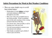 Hot Weather: Safetv Precautions for Work in Hot Weather Conditions  .Here are some simple ways to avoid  heat related injury:  - Drink plenty of water before you begin  work and continue to drink water  throughout your shift.  - Plan your work to be in shaded areas to  the extent possible. Work in unshaded  areas in the early morning or late evening  instead of the heat of the day  - Use electric fans, when possible, to aid in  - Use sun screen products to protect your  - Take breaks as needed to get a drink of  keeping your work area cool.  skin and prevent sunburn  water or just cool down.