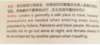 Dank, China, and Black: Safety: London is generally a safe place to travel, however  precautions are needed when entering areas mainly  populated by Indians, Pakistanis and black people. We advise  tourists not to go out alone at night, and females always to  be accompanied by another person when travelling. Thanks, Air China travel guide!