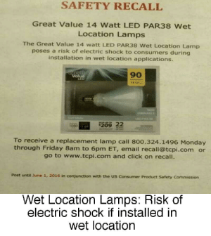 Click, Friday, and Email: SAFETY RECALL  Great Value 14 Watt LED PAR38 Wet  Location Lamps  The Great Value 14 watt LED PAR38 Wet Location Lamp  poses a risk of electric shock to consumers during  installation in wet location applications.  eat  Value  LED  90  FA  $209 22  1050 6  To receive a replacement lamp call 800.324.1496 Monday  through Friday 8am to 6pm ET, email recall@tcpi.com or  go to www.tcpi.com and click on recall.  Post until June 1, 2016 in conjunction with the US Consumer Product Safety Commission  Wet Location Lamps: Risk of  electric shock if installed in  wet location Wet location lamps