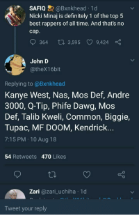 best rappers: SAFIQ @Bxnkhead. 1 d  Nicki Minaj is definitely 1 of the top 5  best rappers of all time. And that's no  cap  364 t0 3,595  9,424  John D  @theX1 6bit  Replying to @Bxnkhead  Kanye West, Nas, Mos Def, Andre  3000, Q-Tip, Phife Dawg, Mos  Def, Talib Kweli, Common, Biggie,  Tupac, MF DOOM, Kendrick...  7:15 PM 10 Aug 18  54 Retweets 470 Likes  Zari @zari_uchiha 1d  Tweet your reply