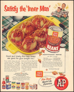 """Family, Budget, and Dish: Safisy the Inner Man  ANN  PAGE  BEANS  NORTHWOODS BEANS  Good and heanty Ann Page Beans  are good for your budget too!  only 11t a serving  6 large seions  1 cup Ann Pege Ketchup  21dk cons Am Poge Bens ½ green pepper, sliced  3tbspo, fot or salod oil 2 tsps. Worcestershire soue  Cook onions 20 minutes or until tender; drain. Place  caions in baking dish. Remove center from each  centers; cook with pepper in fat until lightly  Add ketchup and Worcestershire sauce. Place beans in  around onions. Add sauce. Bake in hot  Frosty weather brings your crew Count on al 33 Ann Page Foods  roaring home with """"lumberjack for value-packed good eating.  appetites. Satisfy emand keep They're made of choice ingredients  your budget in line with tender, in A&P's own modern Ann Page  wen, 400 F, for 25 minutes, or combine in deep skil.  let. Heat and serve. 6 servings  rich tomato or molasses sauce. Just stores. This eliminates unnecessary  heat and eat...or follow the easy in-between expenses  recipe at the right and dish up de- and you share the  licious Northwoods Beans  eCost bated os prices at Aop  Saper Markts at press time  savings!  ANN  PAGE  Among the 33 Fine Foods  in the Famous Ann Page Family  are such favorites as  Preserves, Salad Dressing, Mayonnaise,  Peanut Butter, Macaroni Products, Prepared  Spaghetti, Sparkle Gelatin Desserts and  Puddings, Tomato Soup, Ketchup, Spices,  Extracts, etc.  Fine Foods  Neednt Be  Expensive  D"""