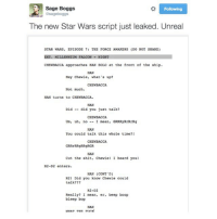 beep boop bleep bop (@sageboggs): Sage Boggs  sageboggs  Following  The new Star Wars script just leaked. Unreal  STAR WARS, EPISODE 7: THE FORCE AWAKENS (DO NOT SHARE)  EXT. MILLENNIUM FALCON NI  CHEWBACCA approaches HAN SOLO at the front of the ship.  HAN  Hey Chewie, what's up?  Not much.  HAN turns to CHEWBACCA.  HAN  Diddid you just talk?  CHENBACCA  Um,uh, no-I mean, GRRRyRrRrRg  HAN  You could talk this whole time?!  GRRERRgRRgRGR  HAN  Cut the shit, chewie! I heard you  R2-D2 enters.  HAN (CONT'D)  R21 Did you know Chewie could  talk???  R2-D2  Really? I mean, er, beep boop  bleep bop  HAN  WHAT THR PICK beep boop bleep bop (@sageboggs)