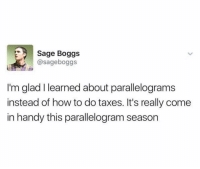 @sageboggs: Sage Boggs  @sageboggs  I'm glad I learned about parallelograms  instead of how to do taxes. It's really come  in handy this parallelogram season @sageboggs