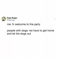 Step 1: Get a dog Step 2: Solve all your problems: Sage Boggs  @sageboggs  me: hi welcome to the party  people with dogs: we have to get home  and let the dogs out Step 1: Get a dog Step 2: Solve all your problems