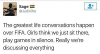 Fifa, Football, and Girls: Sage  @Judiniho  The greatest life conversations happen  over FIFA. Girls think we just sit there,  play games in silence. Really we're  discussing everything You go from talking about football to some serious financial crisis talks 😂😂 https://t.co/psfqXExDFP