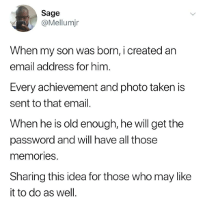 Dank, Memes, and Taken: Sage  @Mellumjr  When my son was born, i created an  email address for him  Every achievement and photo taken is  sent to that email  When he is old enough, he will get the  password and will have all those  memories  Sharing this idea for those who may like  it to do as well Imagine going through this email by Bmchris44 MORE MEMES