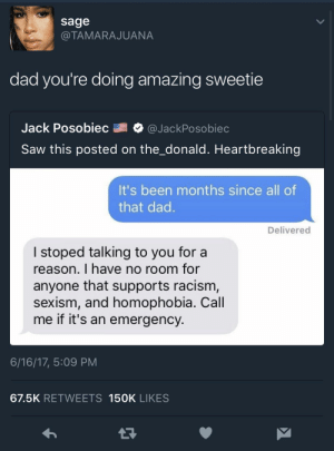 Your doing great sweetie!: sage  @TAMARAJUANA  dad you're doing amazing sweetie  Jack Posobiec @JackPosobiec  Saw this posted on the_donald. Heartbreaking  It's been months since all of  that dad  Delivered  I stoped talking to you for a  reason. I have no room for  anyone that supports racism  sexism, and homophobia. Call  me if it's an emergency  6/16/17, 5:09 PM  67.5K RETWEETS 15OK LIKES Your doing great sweetie!