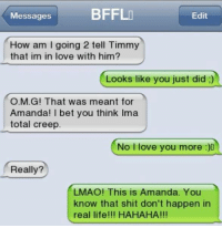 Join WTF Texts for more: sagesBFFL  Messages  A4  Edit  How am I going 2 tell Timmy  that im in love with him?  Looks like you just did ;)  O.M.G! That was meant for  Amanda! I bet you think Ima  total creep.  No I love you more  Really?  LMAO! This is Amanda. You  know that shit don't happen in  real life!!! HAHAHA!!! Join WTF Texts for more